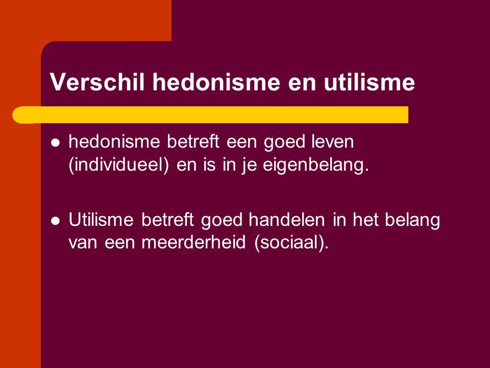 Verschil hedonisme en utilisme  hedonisme betreft een goed leven (individueel) en is in je eigenbelang.