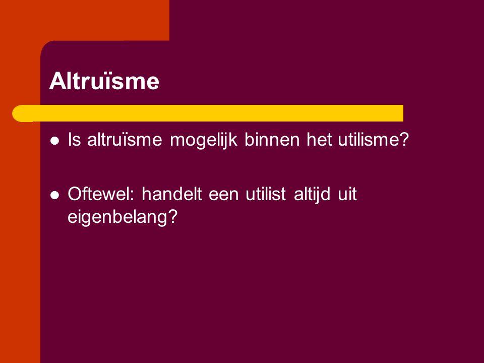 Altruïsme  Is altruïsme mogelijk binnen het utilisme.