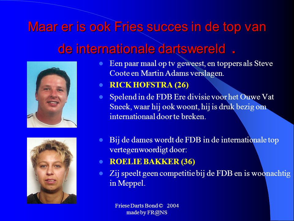 Friese Darts Bond © 2004 made by FR@NS Op dit moment is darten een van de snelst groeiende sporten in Nederland.