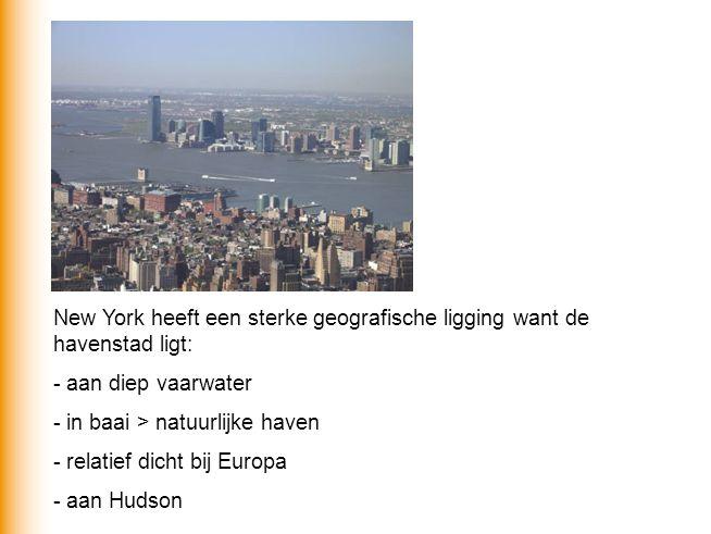 New York heeft een sterke geografische ligging want de havenstad ligt: - aan diep vaarwater - in baai > natuurlijke haven - relatief dicht bij Europa - aan Hudson