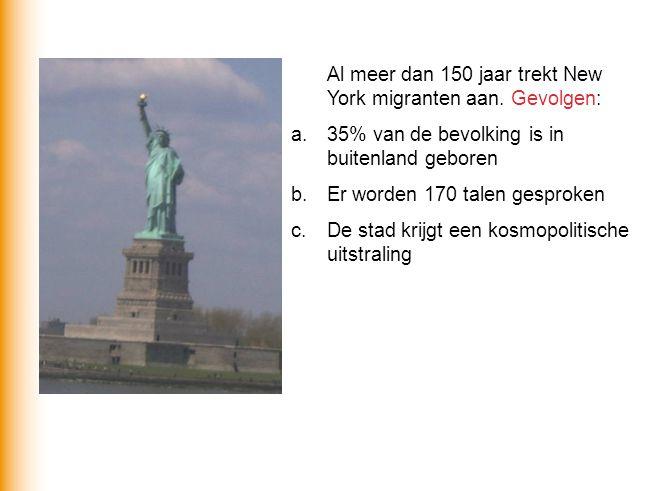 Al meer dan 150 jaar trekt New York migranten aan. Gevolgen: a.35% van de bevolking is in buitenland geboren b.Er worden 170 talen gesproken c.De stad