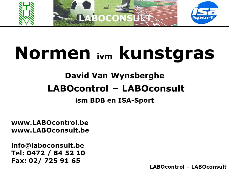 Normen ivm kunstgras LABOCONSULT David Van Wynsberghe LABOcontrol – LABOconsult ism BDB en ISA-Sport www.LABOcontrol.be www.LABOconsult.be info@laboco
