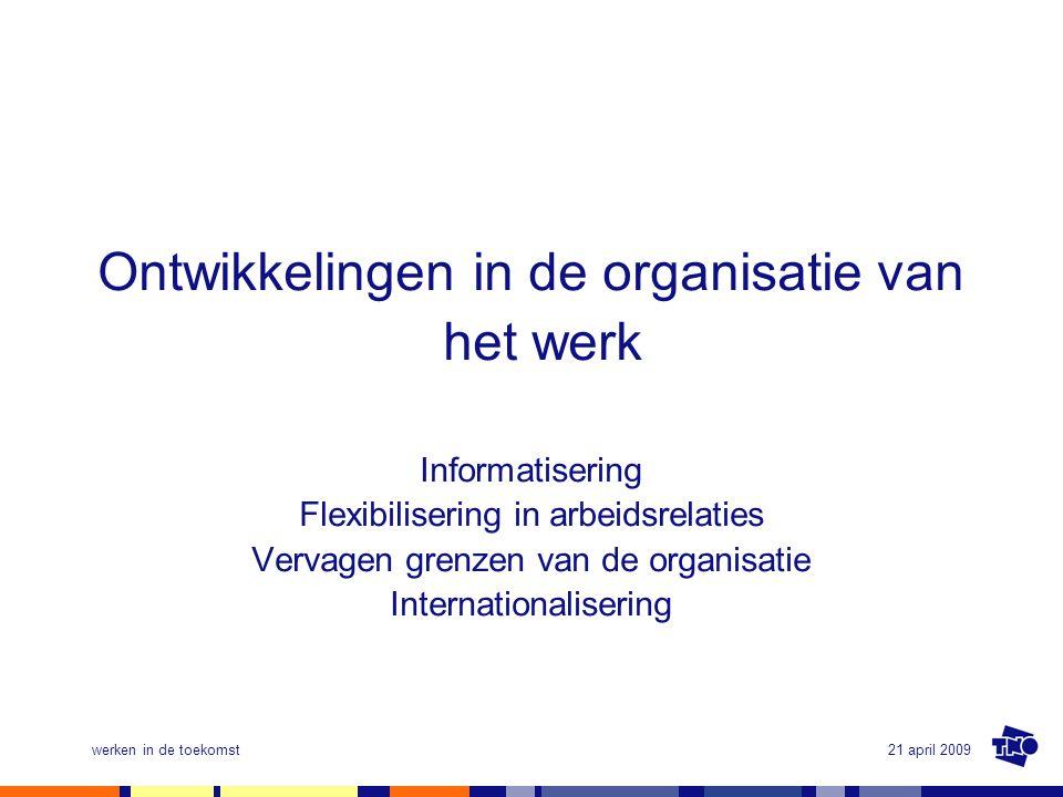 21 april 2009werken in de toekomst Ontwikkelingen in de organisatie van het werk Informatisering Flexibilisering in arbeidsrelaties Vervagen grenzen v