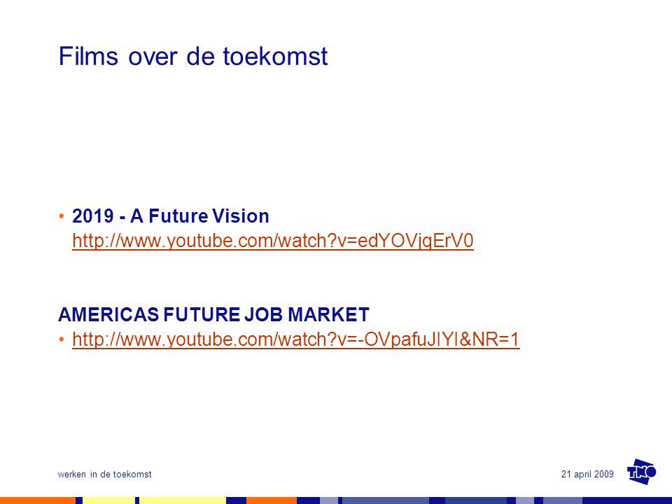 21 april 2009werken in de toekomst Films over de toekomst •2019 - A Future Vision http://www.youtube.com/watch?v=edYOVjqErV0 http://www.youtube.com/wa