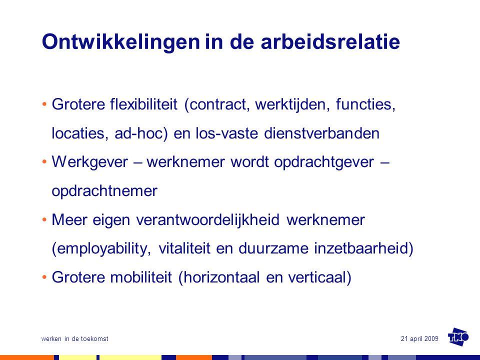 21 april 2009werken in de toekomst Ontwikkelingen in de arbeidsrelatie •Grotere flexibiliteit (contract, werktijden, functies, locaties, ad-hoc) en lo