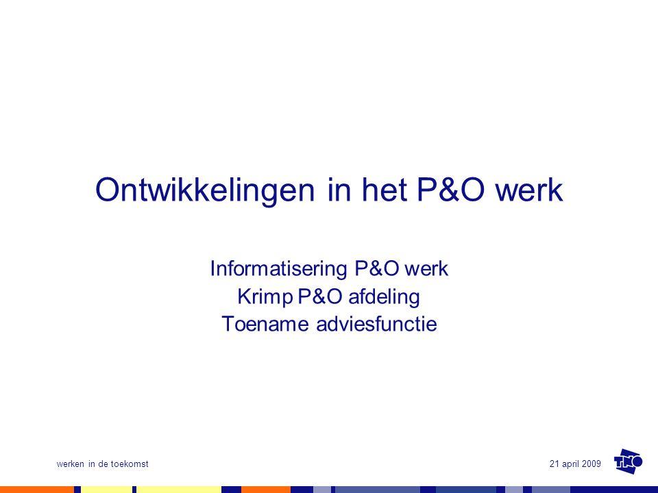 21 april 2009werken in de toekomst Ontwikkelingen in het P&O werk Informatisering P&O werk Krimp P&O afdeling Toename adviesfunctie