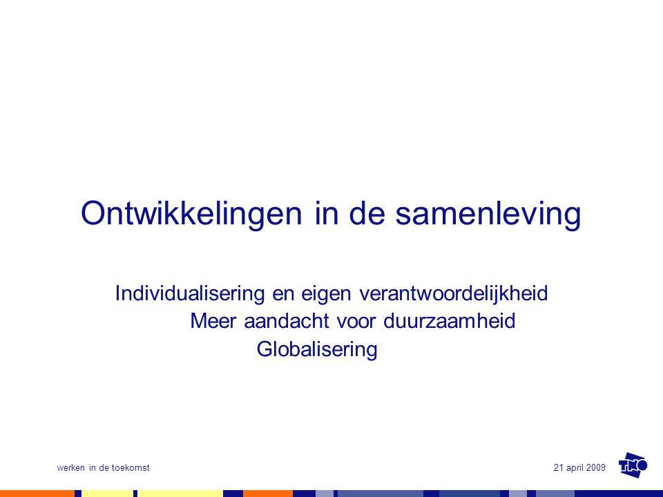 21 april 2009werken in de toekomst Ontwikkelingen in de samenleving Individualisering en eigen verantwoordelijkheid Meer aandacht voor duurzaamheid Gl