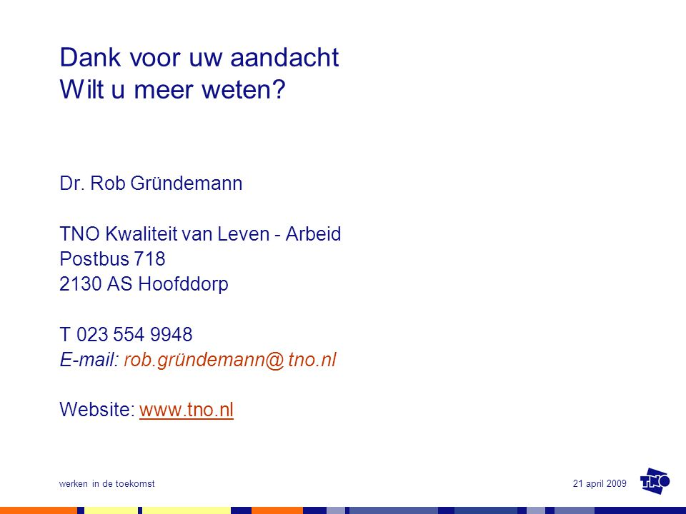 21 april 2009werken in de toekomst Dank voor uw aandacht Wilt u meer weten? Dr. Rob Gründemann TNO Kwaliteit van Leven - Arbeid Postbus 718 2130 AS Ho