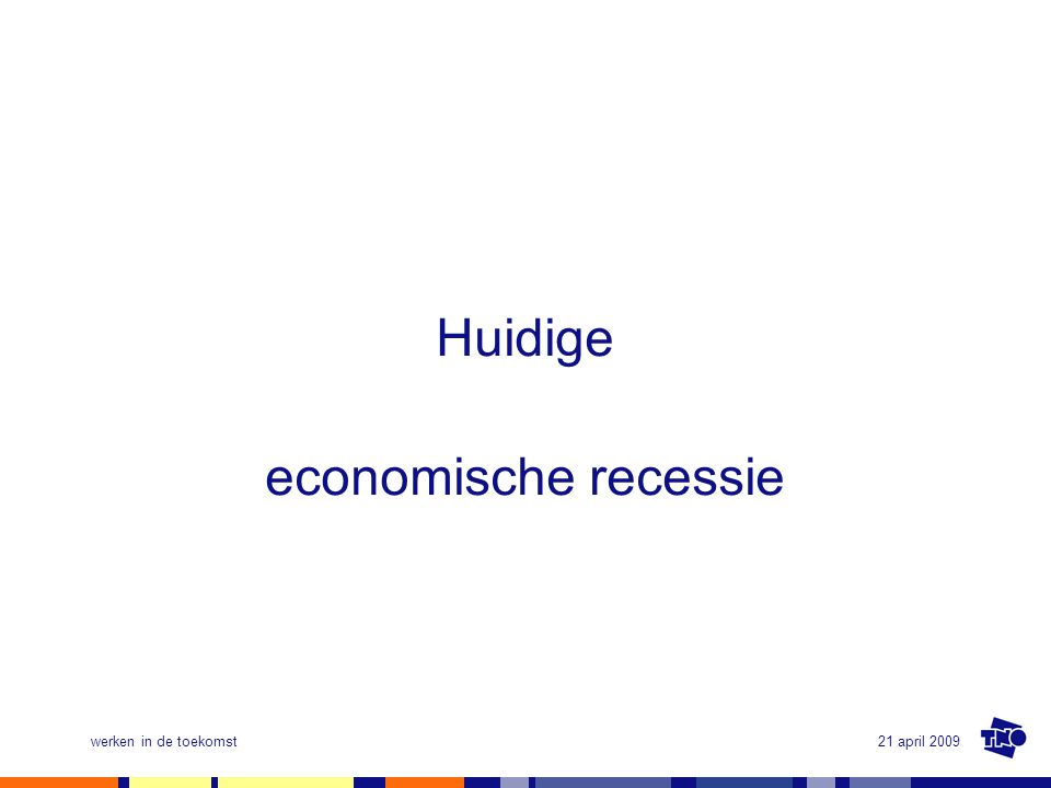 21 april 2009werken in de toekomst Huidige economische recessie