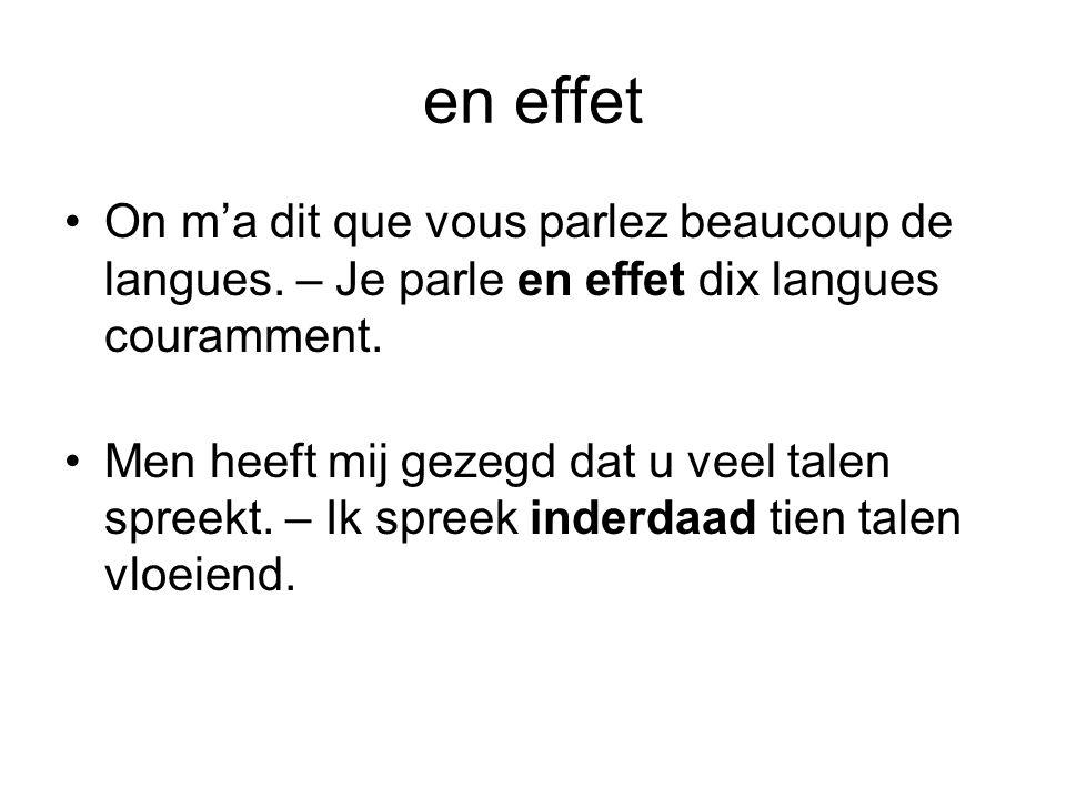 en effet •On m'a dit que vous parlez beaucoup de langues. – Je parle en effet dix langues couramment. •Men heeft mij gezegd dat u veel talen spreekt.