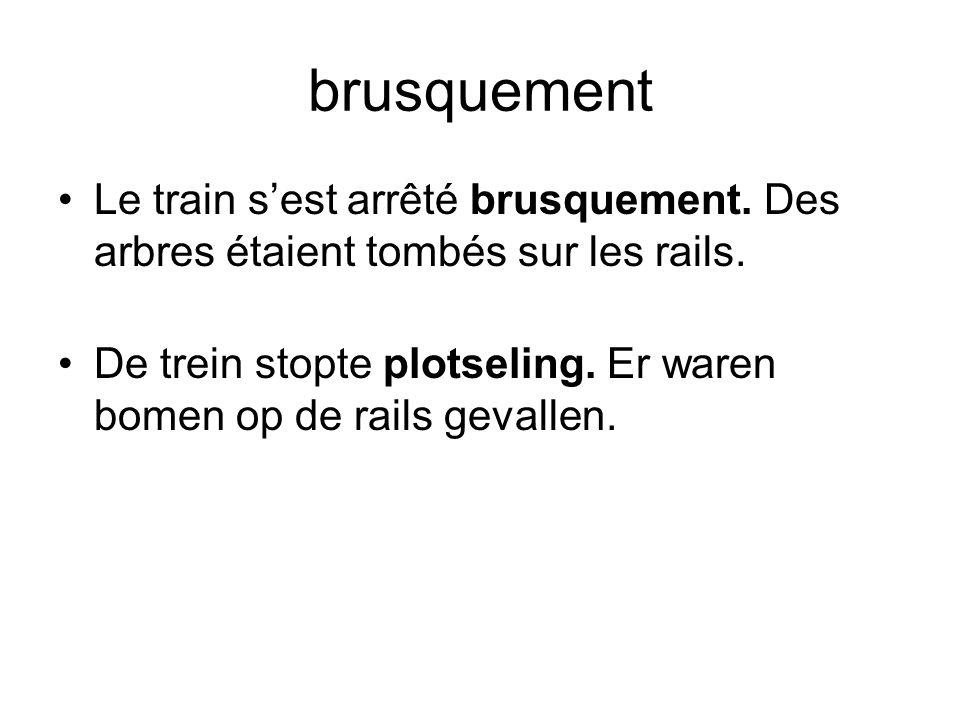 brusquement •Le train s'est arrêté brusquement. Des arbres étaient tombés sur les rails. •De trein stopte plotseling. Er waren bomen op de rails geval