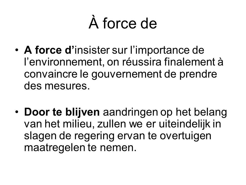 À force de •A force d'insister sur l'importance de l'environnement, on réussira finalement à convaincre le gouvernement de prendre des mesures. •Door