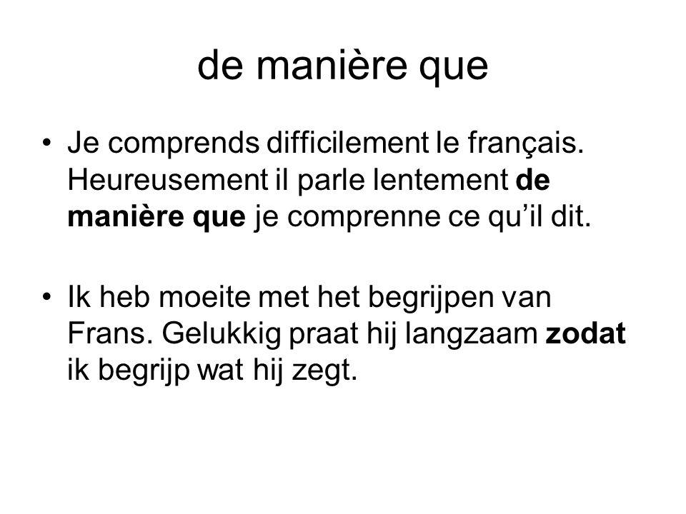 de manière que •Je comprends difficilement le français. Heureusement il parle lentement de manière que je comprenne ce qu'il dit. •Ik heb moeite met h