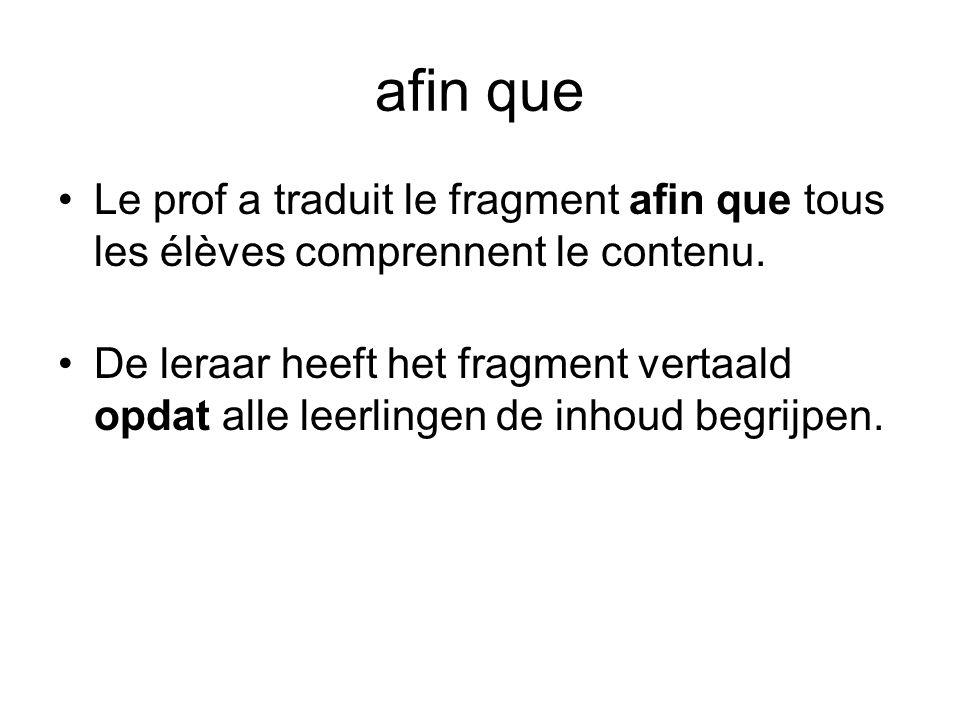 afin que •Le prof a traduit le fragment afin que tous les élèves comprennent le contenu. •De leraar heeft het fragment vertaald opdat alle leerlingen