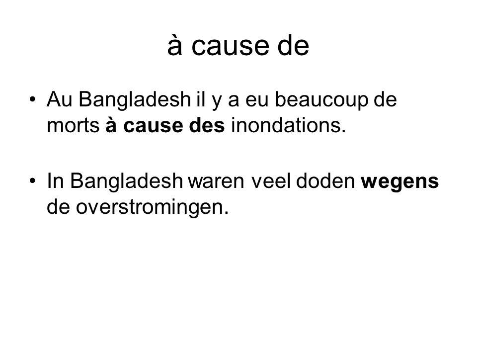 à cause de •Au Bangladesh il y a eu beaucoup de morts à cause des inondations. •In Bangladesh waren veel doden wegens de overstromingen.