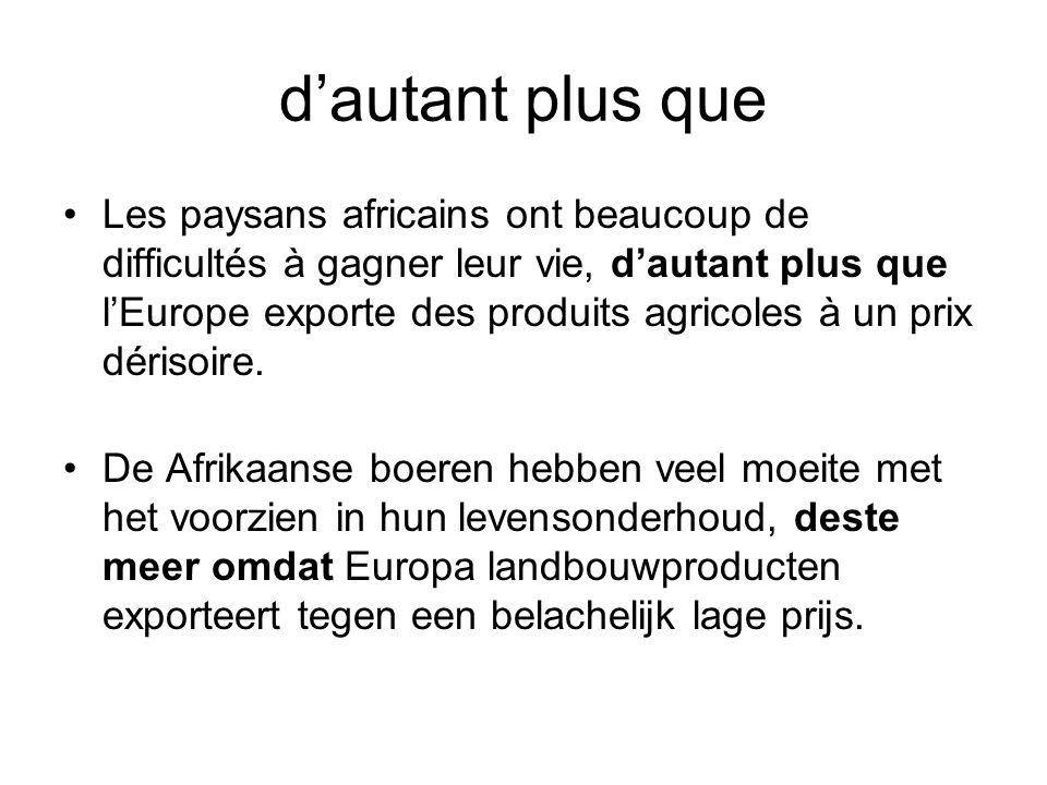 d'autant plus que •Les paysans africains ont beaucoup de difficultés à gagner leur vie, d'autant plus que l'Europe exporte des produits agricoles à un prix dérisoire.