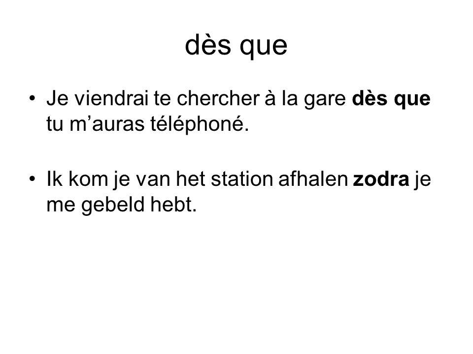 dès que •Je viendrai te chercher à la gare dès que tu m'auras téléphoné. •Ik kom je van het station afhalen zodra je me gebeld hebt.