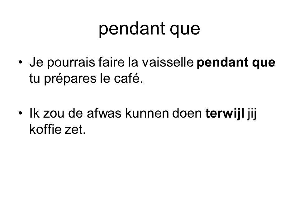 pendant que •Je pourrais faire la vaisselle pendant que tu prépares le café. •Ik zou de afwas kunnen doen terwijl jij koffie zet.