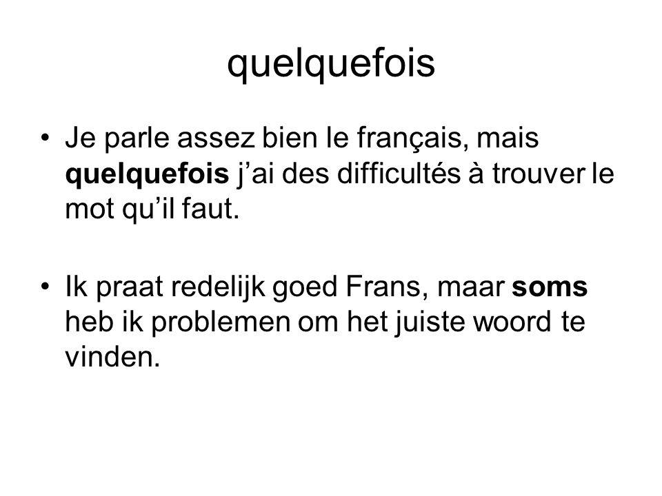 quelquefois •Je parle assez bien le français, mais quelquefois j'ai des difficultés à trouver le mot qu'il faut. •Ik praat redelijk goed Frans, maar s
