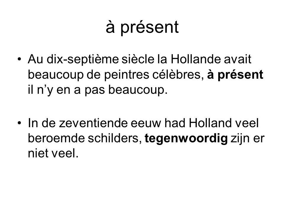 à présent •Au dix-septième siècle la Hollande avait beaucoup de peintres célèbres, à présent il n'y en a pas beaucoup. •In de zeventiende eeuw had Hol