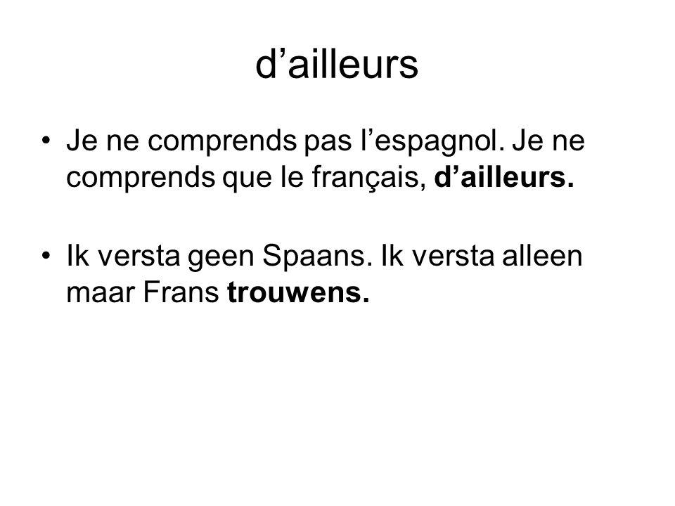 d'ailleurs •Je ne comprends pas l'espagnol. Je ne comprends que le français, d'ailleurs. •Ik versta geen Spaans. Ik versta alleen maar Frans trouwens.