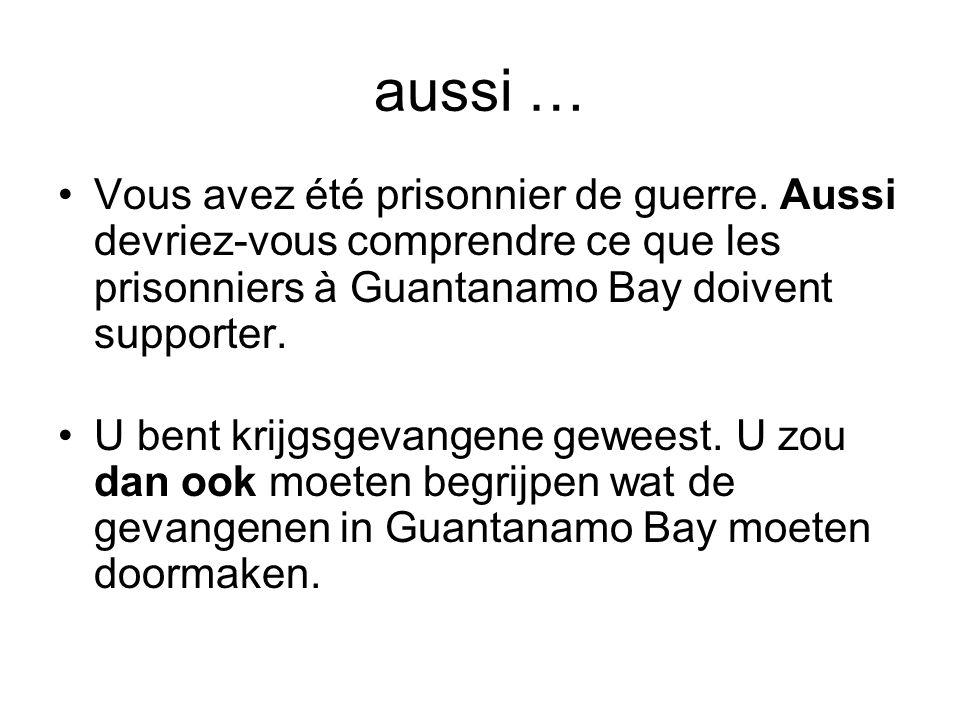 aussi … •Vous avez été prisonnier de guerre. Aussi devriez-vous comprendre ce que les prisonniers à Guantanamo Bay doivent supporter. •U bent krijgsge