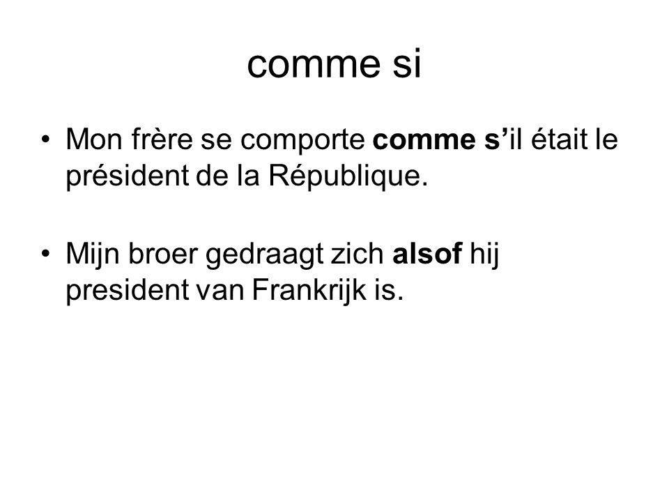 comme si •Mon frère se comporte comme s'il était le président de la République. •Mijn broer gedraagt zich alsof hij president van Frankrijk is.