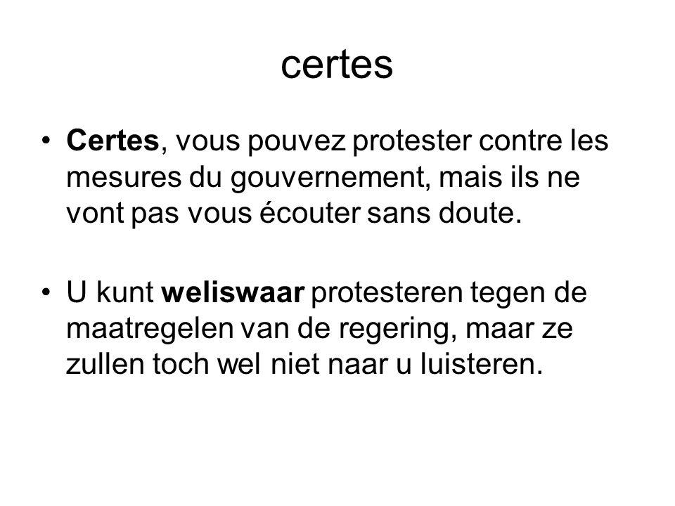 certes •Certes, vous pouvez protester contre les mesures du gouvernement, mais ils ne vont pas vous écouter sans doute. •U kunt weliswaar protesteren