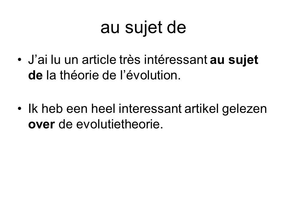 au sujet de •J'ai lu un article très intéressant au sujet de la théorie de l'évolution. •Ik heb een heel interessant artikel gelezen over de evolutiet