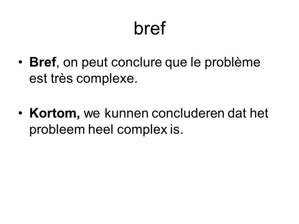 bref •Bref, on peut conclure que le problème est très complexe. •Kortom, we kunnen concluderen dat het probleem heel complex is.