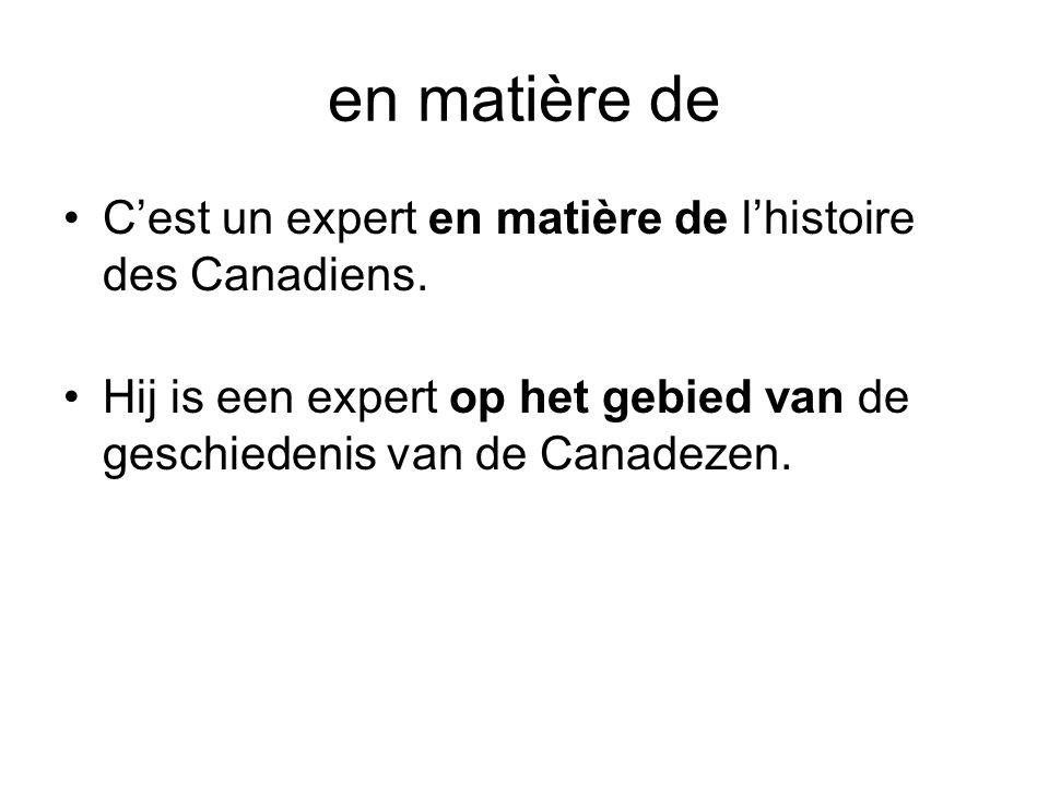 en matière de •C'est un expert en matière de l'histoire des Canadiens. •Hij is een expert op het gebied van de geschiedenis van de Canadezen.