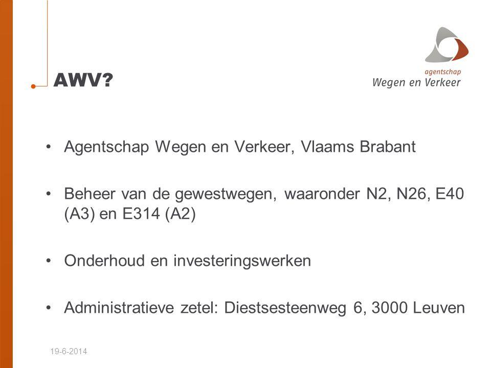 19-6-2014 AWV? •Agentschap Wegen en Verkeer, Vlaams Brabant •Beheer van de gewestwegen, waaronder N2, N26, E40 (A3) en E314 (A2) •Onderhoud en investe