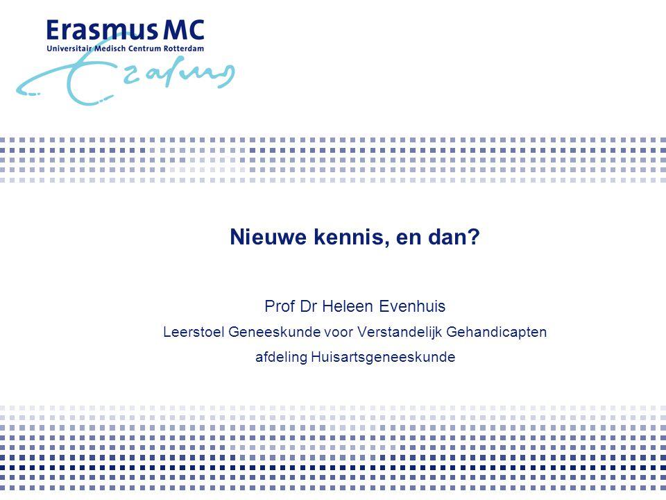 Nieuwe kennis, en dan? Prof Dr Heleen Evenhuis Leerstoel Geneeskunde voor Verstandelijk Gehandicapten afdeling Huisartsgeneeskunde