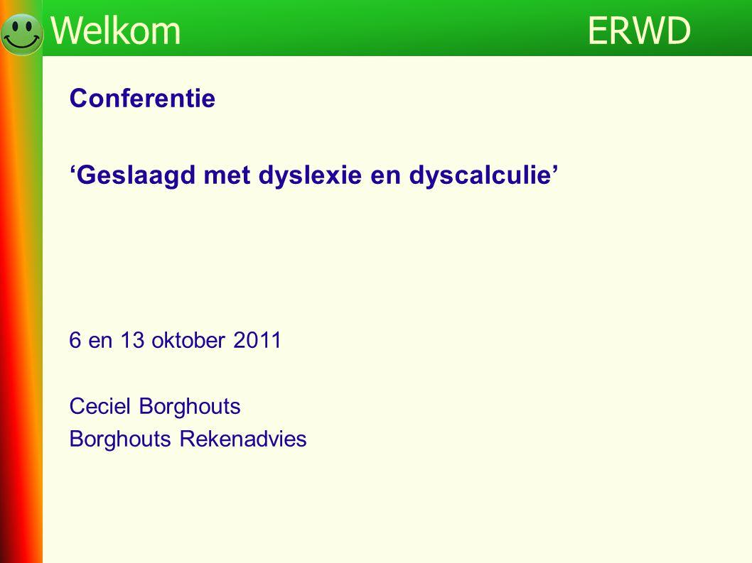ERWDProgramma Conferentie 'Geslaagd met dyslexie en dyscalculie' 6 en 13 oktober 2011 Ceciel Borghouts Borghouts Rekenadvies ERWDWelkom