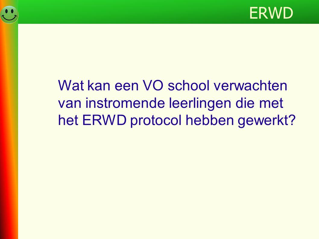 ERWDProgramma Wat kan een VO school verwachten van instromende leerlingen die met het ERWD protocol hebben gewerkt? ERWD