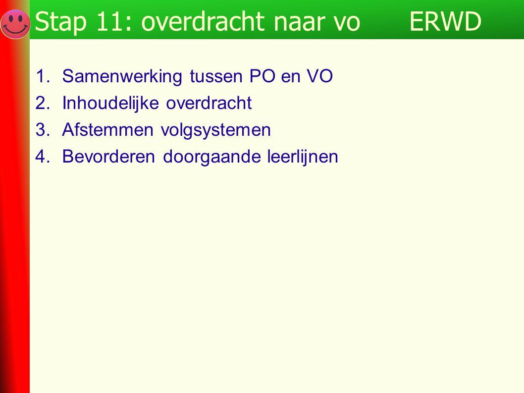 ERWDStap 11: overdracht naar vo 1.Samenwerking tussen PO en VO 2.Inhoudelijke overdracht 3.Afstemmen volgsystemen 4.Bevorderen doorgaande leerlijnen