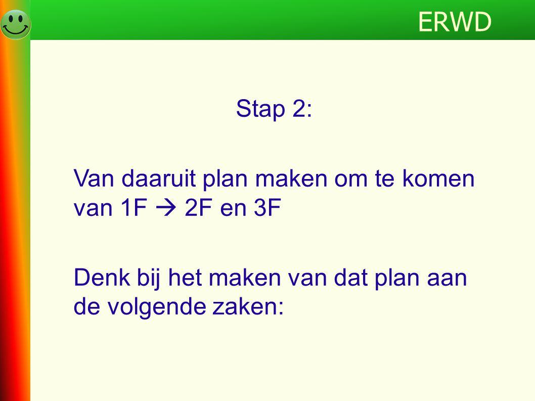 Programma Stap 2: Van daaruit plan maken om te komen van 1F  2F en 3F Denk bij het maken van dat plan aan de volgende zaken: ERWD