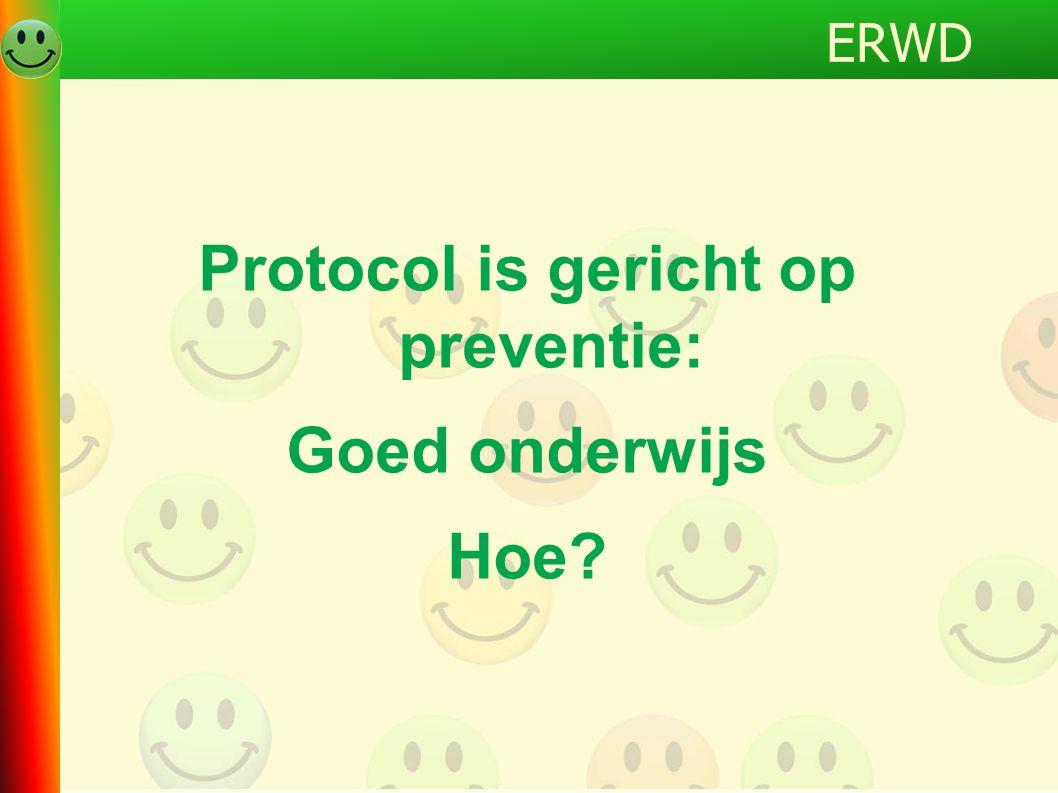 Protocol is gericht op preventie: Goed onderwijs Hoe? ERWD