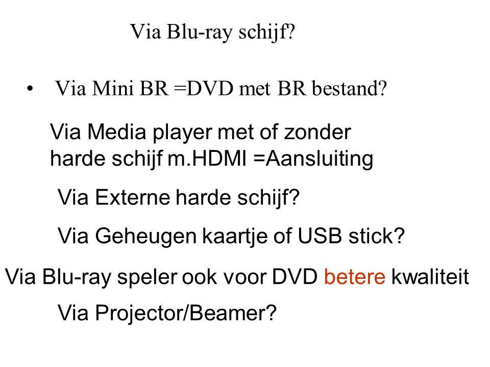 Via Blu-ray schijf? • Via Mini BR =DVD met BR bestand? Via Media player met of zonder harde schijf m.HDMI =Aansluiting Via Externe harde schijf? Via G