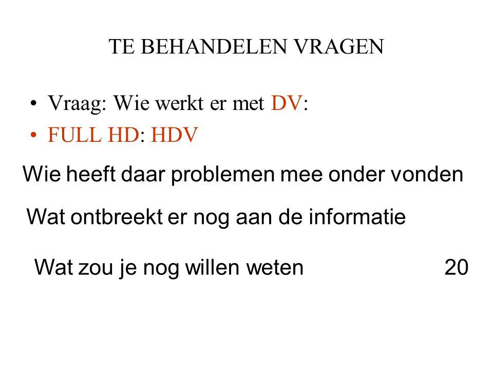 TE BEHANDELEN VRAGEN •Vraag: Wie werkt er met DV: •FULL HD: HDV Wie heeft daar problemen mee onder vonden Wat ontbreekt er nog aan de informatie Wat z