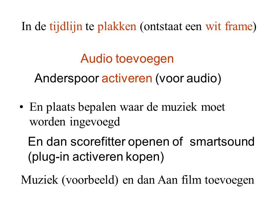 In de tijdlijn te plakken (ontstaat een wit frame) •En plaats bepalen waar de muziek moet worden ingevoegd Audio toevoegen Anderspoor activeren (voor