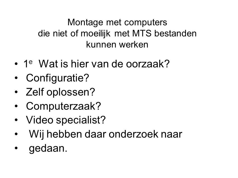 Montage met computers die niet of moeilijk met MTS bestanden kunnen werken •1 e Wat is hier van de oorzaak? • Configuratie? • Zelf oplossen? • Compute