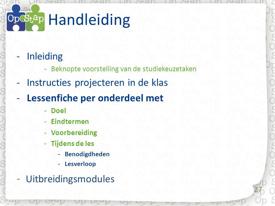 27 Handleiding -Inleiding -Beknopte voorstelling van de studiekeuzetaken -Instructies projecteren in de klas -Lessenfiche per onderdeel met -Doel -Eindtermen -Voorbereiding -Tijdens de les -Benodigdheden -Lesverloop - Uitbreidingsmodules