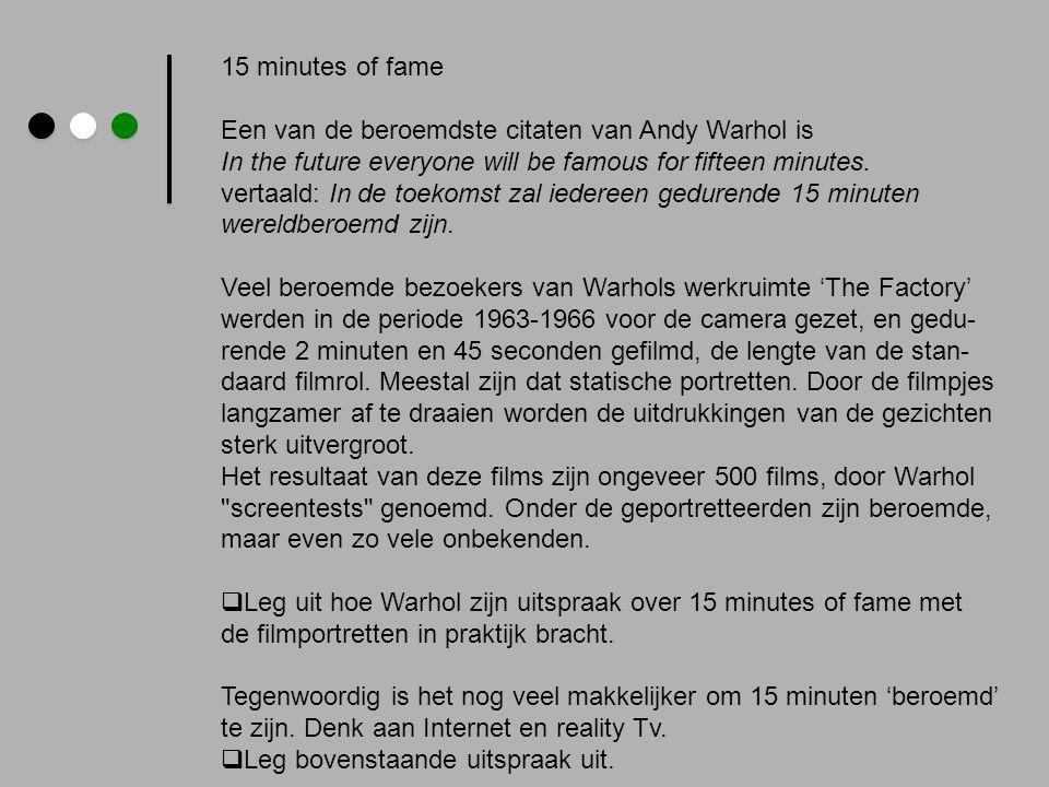 15 minutes of fame Een van de beroemdste citaten van Andy Warhol is In the future everyone will be famous for fifteen minutes. vertaald: In de toekoms