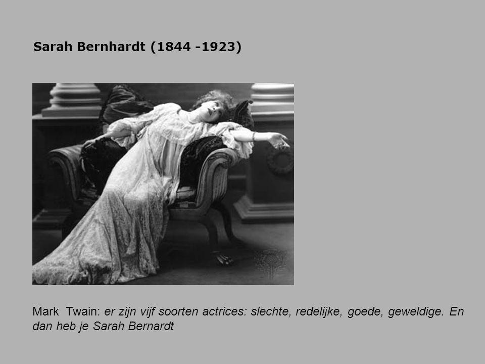 Sarah Bernhardt (1844 -1923) Mark Twain: er zijn vijf soorten actrices: slechte, redelijke, goede, geweldige. En dan heb je Sarah Bernardt