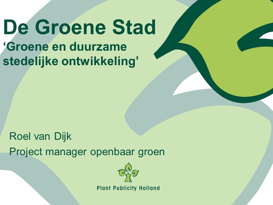 Roel van Dijk Project manager openbaar groen De Groene Stad 'Groene en duurzame stedelijke ontwikkeling'