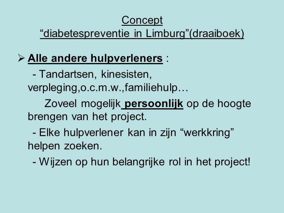Concept diabetespreventie in Limburg (draaiboek)  Alle andere hulpverleners : - Tandartsen, kinesisten, verpleging,o.c.m.w.,familiehulp… Zoveel mogelijk persoonlijk op de hoogte brengen van het project.