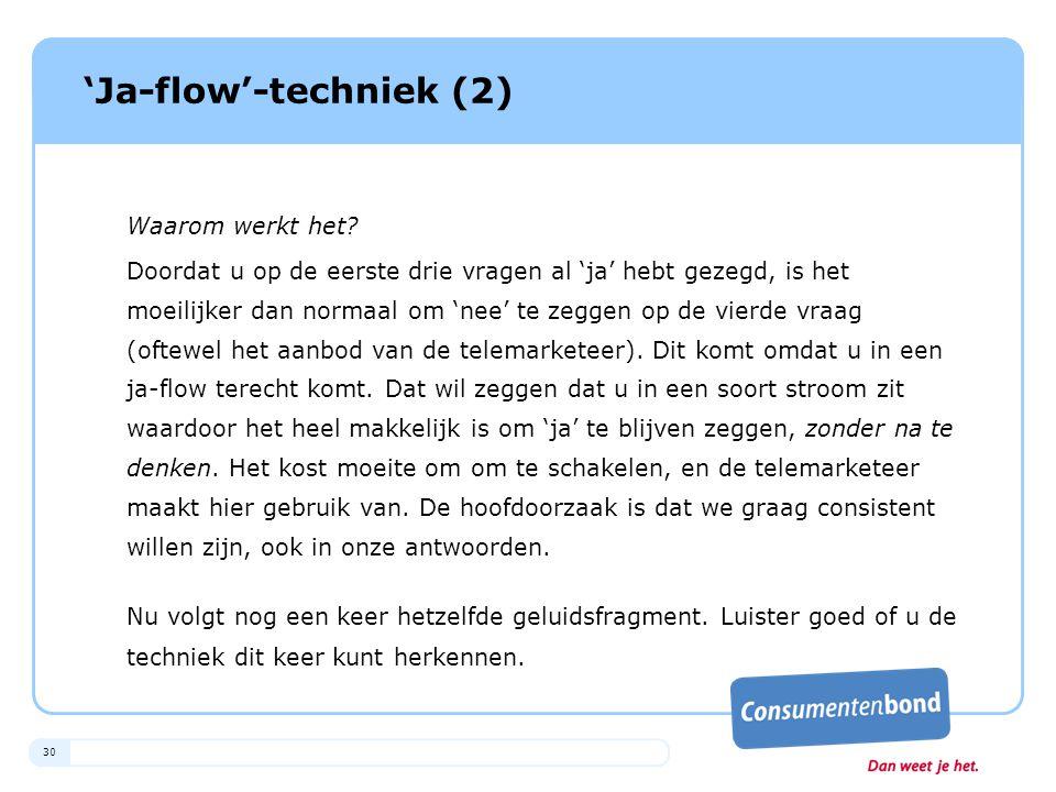 30 'Ja-flow'-techniek (2) Waarom werkt het? Doordat u op de eerste drie vragen al 'ja' hebt gezegd, is het moeilijker dan normaal om 'nee' te zeggen o