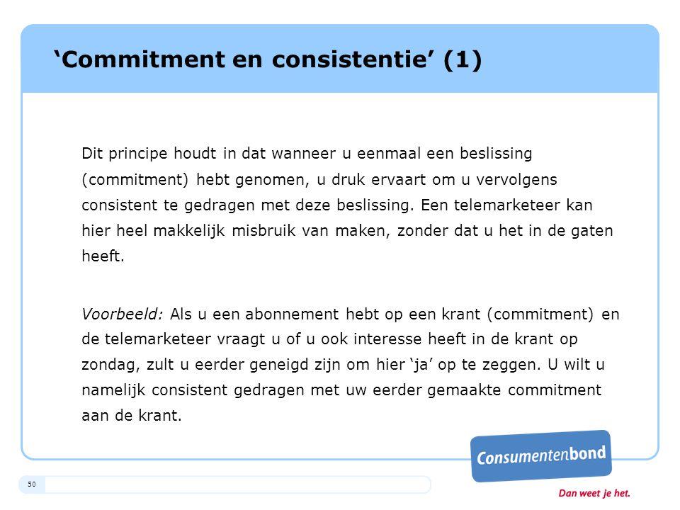 50 'Commitment en consistentie' (1) Dit principe houdt in dat wanneer u eenmaal een beslissing (commitment) hebt genomen, u druk ervaart om u vervolge
