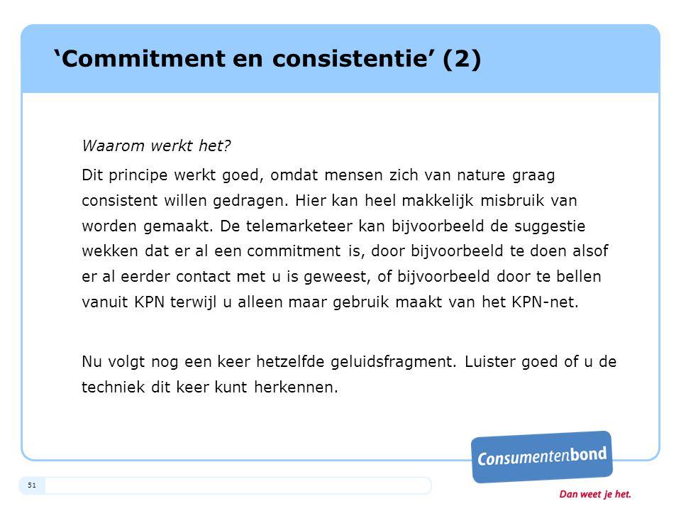 51 'Commitment en consistentie' (2) Waarom werkt het? Dit principe werkt goed, omdat mensen zich van nature graag consistent willen gedragen. Hier kan